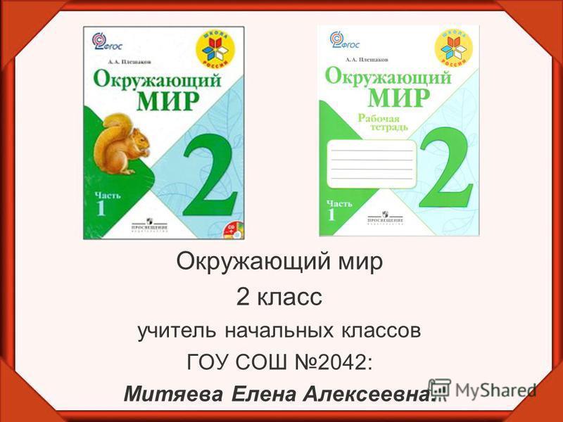 Окружающий мир 2 класс учитель начальных классов ГОУ СОШ 2042: Митяева Елена Алексеевна.