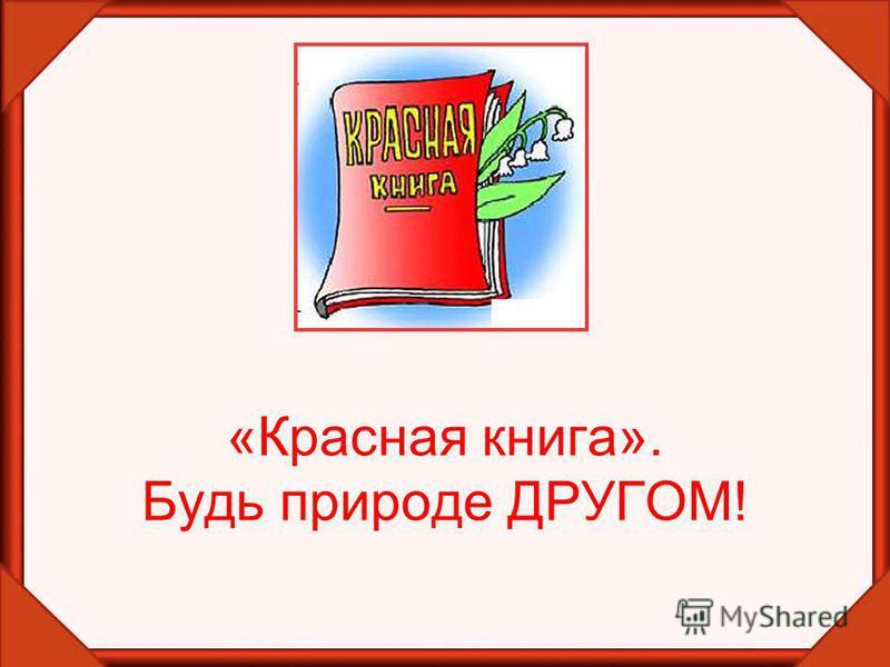 «Красная книга». Будь природе ДРУГОМ!