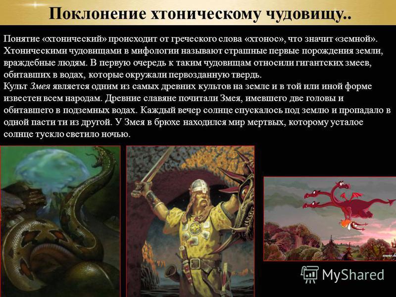 Понятые «хронический» происходит от греческого слова «кто нос», что значит «земной». Хтоническими чудовищами в мифологии называют страшные первые порождения земли, враждебные людям. В первую очередь к таким чудовищам относили гигантских змеев, обитав