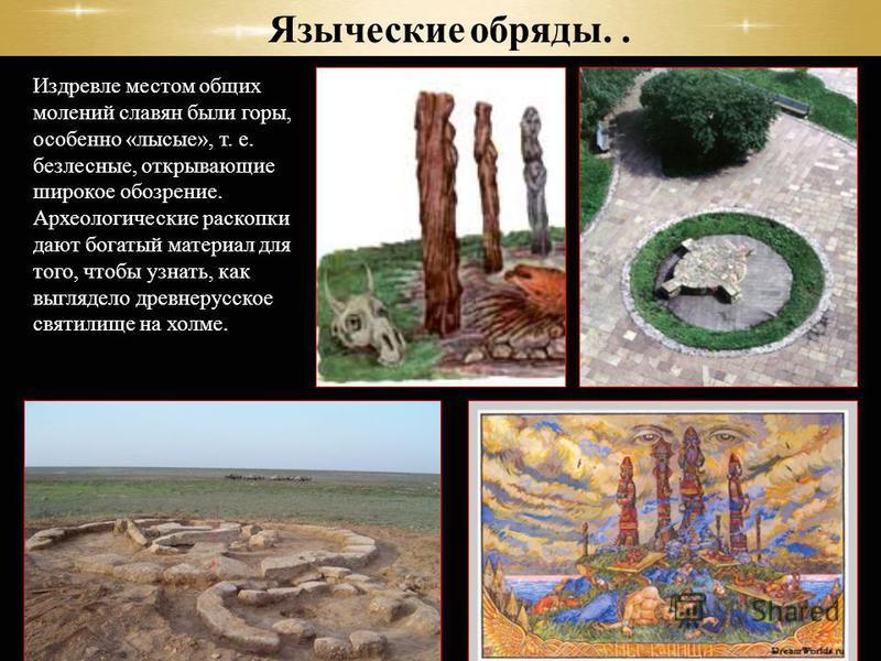 Издревле местом общих молений славян были горы, особенно «лысые», т. е. безлесные, открывающие широкое обозрение. Археологические раскопки дают богатый материал для того, чтобы узнать, как выглядело древнерусское святылище на холме. Языческие обряды.