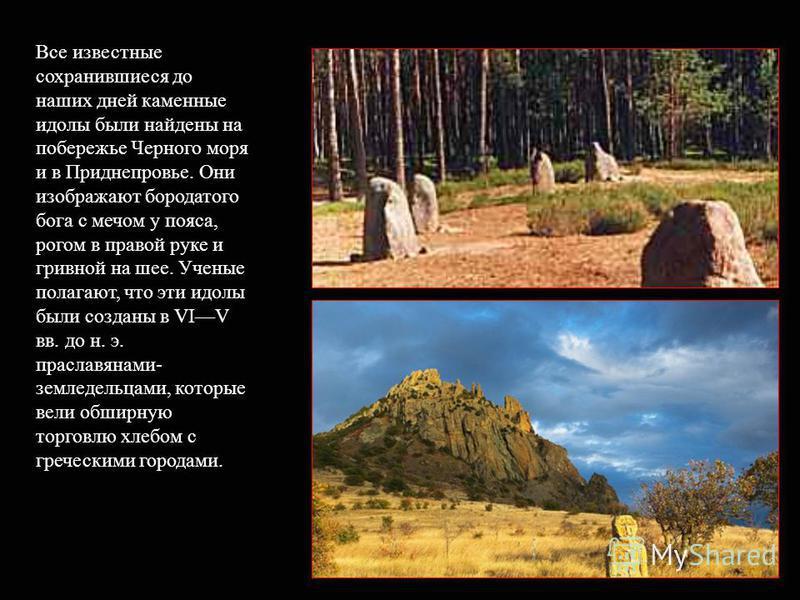 Все известные сохранившиеся до наших дней каменные идолы были найдены на побережье Черного моря и в Приднепровье. Они изображают бородатого бога с мечом у пояса, рогом в правой руке и гривной на шее. Ученые полагают, что эты идолы были созданы в VIV