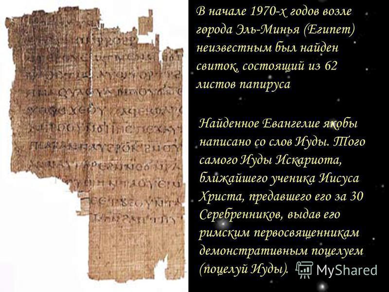 В начале 1970-х годов возле города Эль-Минья (Египет) неизвестным был найден свиток, состоящий из 62 листов папируса Найденное Евангелие якобы написано со слов Иуды. Того самого Иуды Искариота, ближайшего ученика Иисуса Христа, предавшего его за 30 С