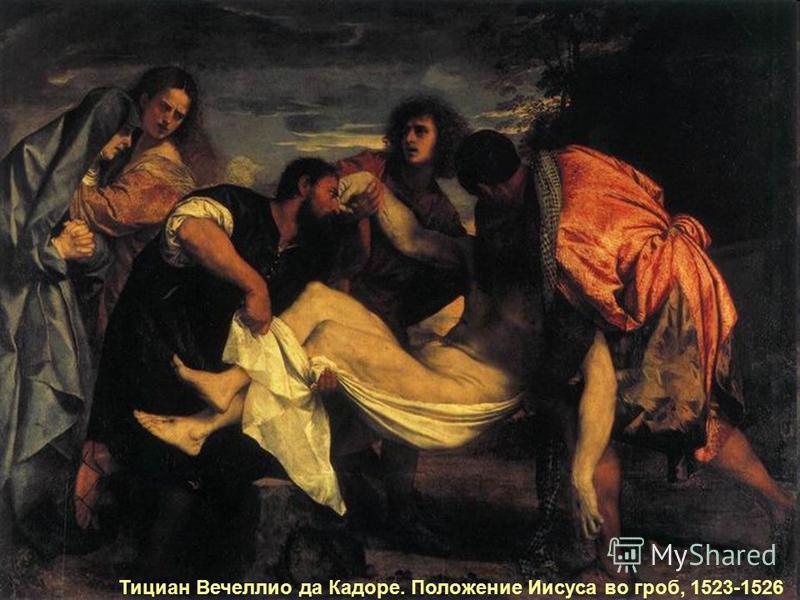 Друзья Иисуса сняли мертвое тело с креста и похоронили его…. Друзья Иисуса сняли мертвое тело с креста и похоронили его… Тициан Вечеллио да Кадоре. Положение Иисуса во гроб, 1523-1526