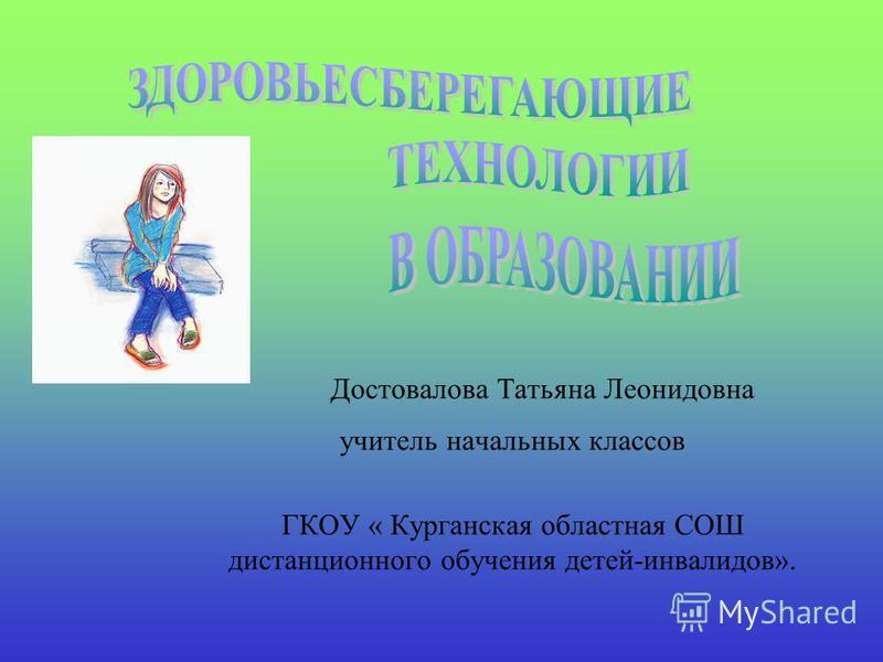Достовалова Татьяна Леонидовна учитель начальных классов ГКОУ « Курганская областная СОШ дистанционного обучения детей-инвалидов».