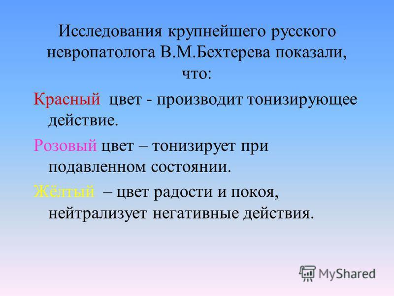 Исследования крупнейшего русского невропатолога В.М.Бехтерева показали, что: Красный цвет - производит тонизирующее действие. Розовый цвет – тонизирует при подавленном состоянии. Жёлтый – цвет радости и покоя, нейтрализует негативные действия.