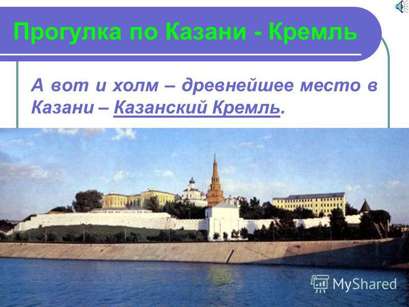 Прогулка по Казани - Кремль А вот и холм – древнейшее место в Казани – Казанский Кремль.