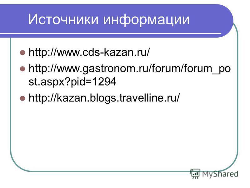Источники информации http://www.cds-kazan.ru/ http://www.gastronom.ru/forum/forum_po st.aspx?pid=1294 http://kazan.blogs.travelline.ru/