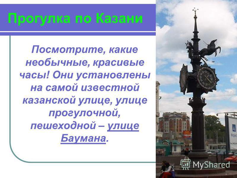 Прогулка по Казани Посмотрите, какие необычные, красивые часы! Они установлены на самой известной казанской улице, улице прогулочной, пешеходной – улице Баумана.