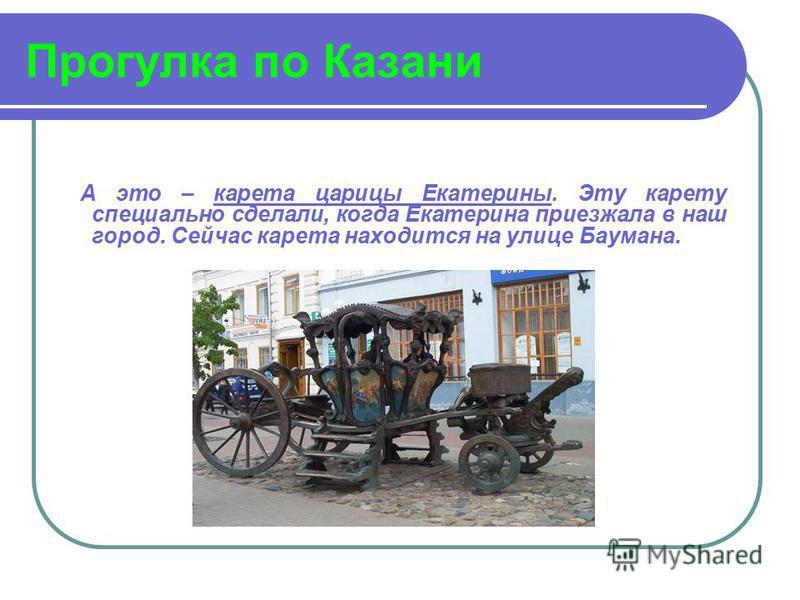 Прогулка по Казани А это – карета царицы Екатерины. Эту карету специально сделали, когда Екатерина приезжала в наш город. Сейчас карета находится на улице Баумана.