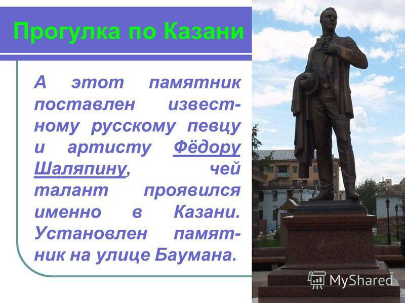 Прогулка по Казани А этот памятник поставлен известному русскому певцу и артисту Фёдору Шаляпину, чей талант проявился именно в Казани. Установлен памятник на улице Баумана.