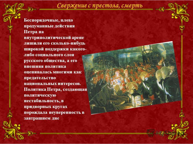 Свержение с престола, смерть Беспорядочные, плохо продуманные действия Петра на внутриполитической арене лишили его сколько-нибудь широкой поддержки какого- либо социального слоя русского общества, а его внешняя политика оценивалась многими как преда