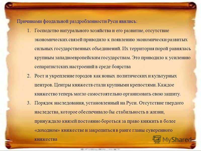 Причинами феодальной раздробленности Руси явились: 1. Господство натурального хозяйства и его развитие, отсутствие экономических связей приводило к появлению экономически развитых сильных государственных объединений. Их территория порой равнялась кру