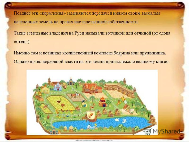 Позднее эти «кормления» заменяются передачей князем своим вассалам населенных земель на правах наследственной собственности. Такие земельные владения на Руси называли вотчиной или отчиной (от слова «отец»). Именно там и возникал хозяйственный комплек