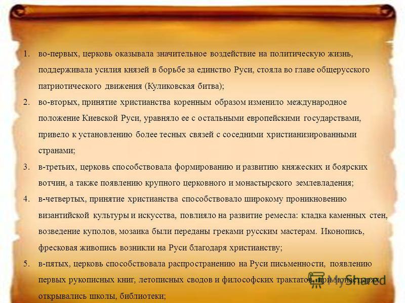 1.во-первых, церковь оказывала значительное воздействие на политическую жизнь, поддерживала усилия князей в борьбе за единство Руси, стояла во главе общерусского патриотического движения (Куликовская битва); 2.во-вторых, принятие христианства коренны