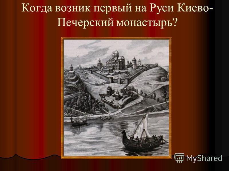 Когда возник первый на Руси Киево- Печерский монастырь?