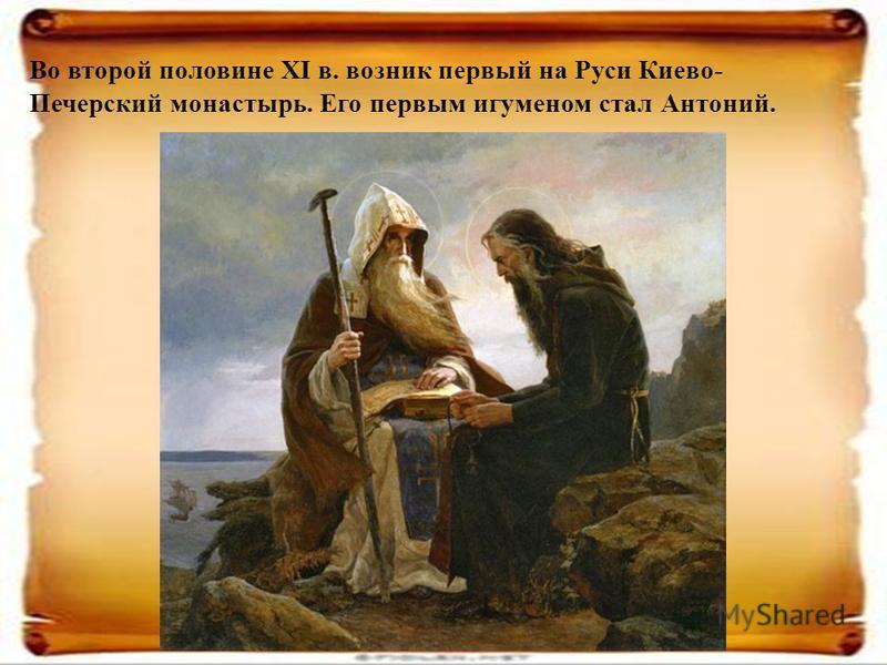 Во второй половине XI в. возник первый на Руси Киево- Печерский монастырь. Его первым игуменом стал Антоний.