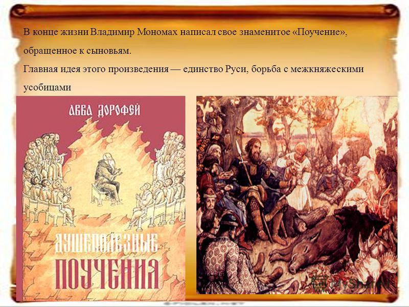 В конце жизни Владимир Мономах написал свое знаменитое «Поучение», обращенное к сыновьям. Главная идея этого произведения единство Руси, борьба с межкняжескими усобицами