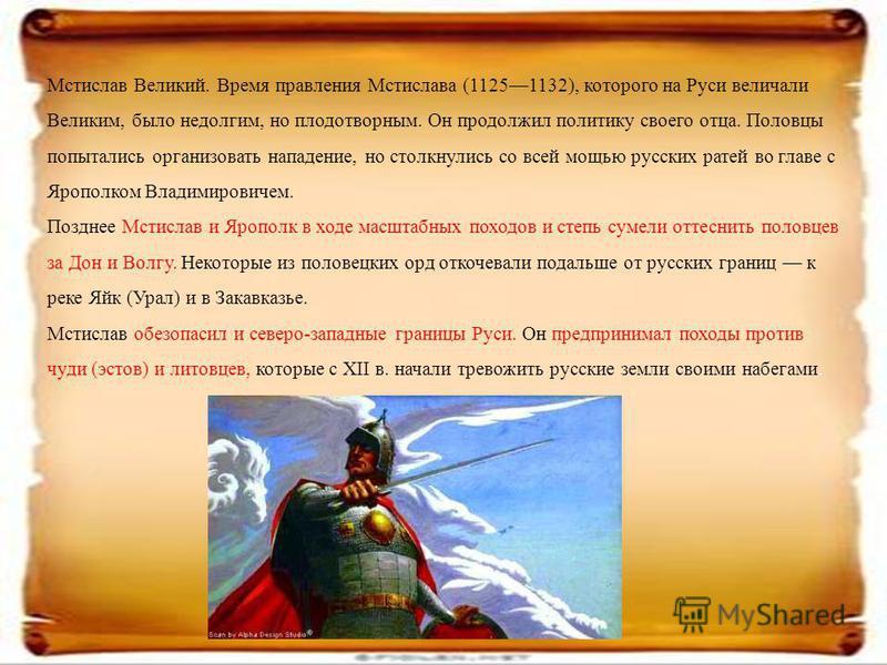 Мстислав Великий. Время правления Мстислава (11251132), которого на Руси величали Великим, было недолгим, но плодотворным. Он продолжил политику своего отца. Половцы попытались организовать нападение, но столкнулись со всей мощью русских ратей во гла
