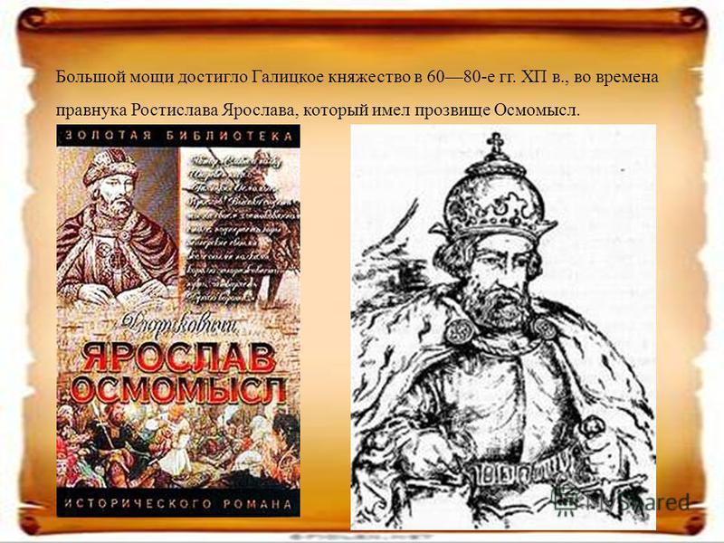Большой мощи достигло Галицкое княжество в 6080-е гг. ХП в., во времена правнука Ростислава Ярослава, который имел прозвище Осмомысл.