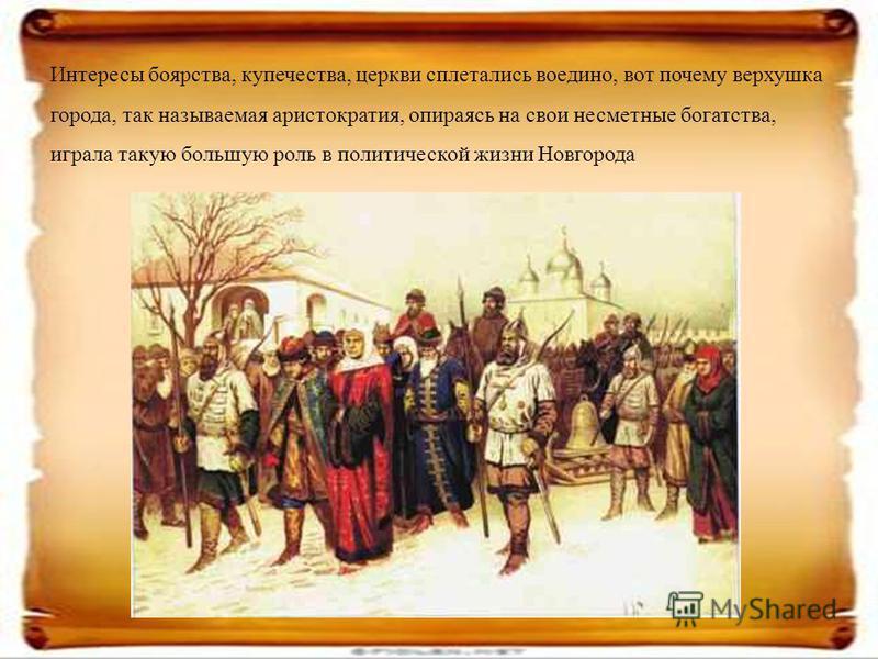 Интересы боярства, купечества, церкви сплетались воедино, вот почему верхушка города, так называемая аристократия, опираясь на свои несметные богатства, играла такую большую роль в политической жизни Новгорода