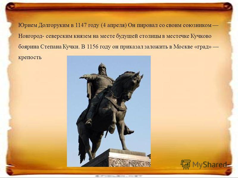 Юрием Долгоруким в 1147 году (4 апреля) Он пировал со своим союзником Новгород- северским князем на месте будущей столицы в местечке Кучково боярина Степана Кучки. В 1156 году он приказал заложить в Москве «град» крепость.