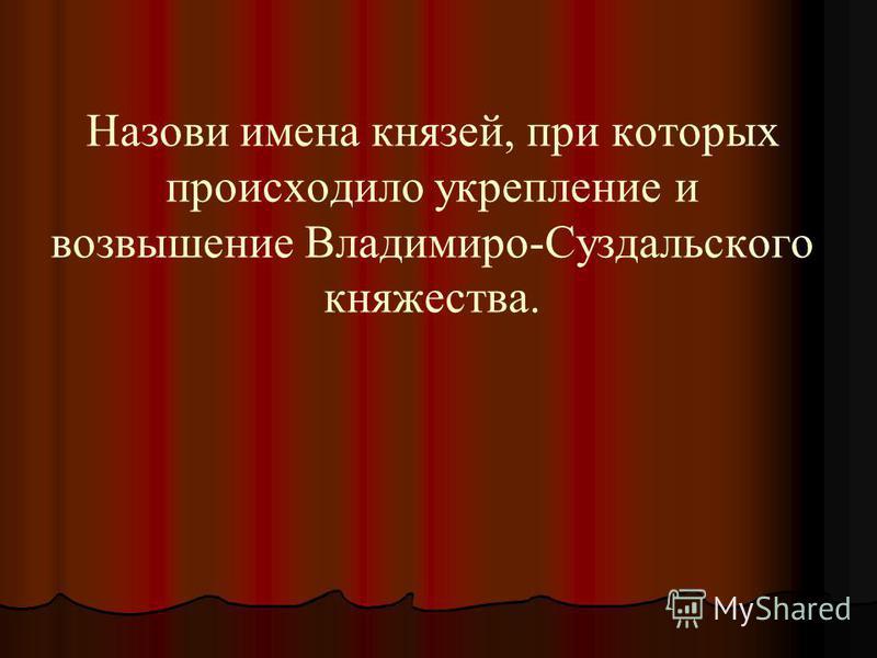 Назови имена князей, при которых происходило укрепление и возвышение Владимиро-Суздальского княжества.