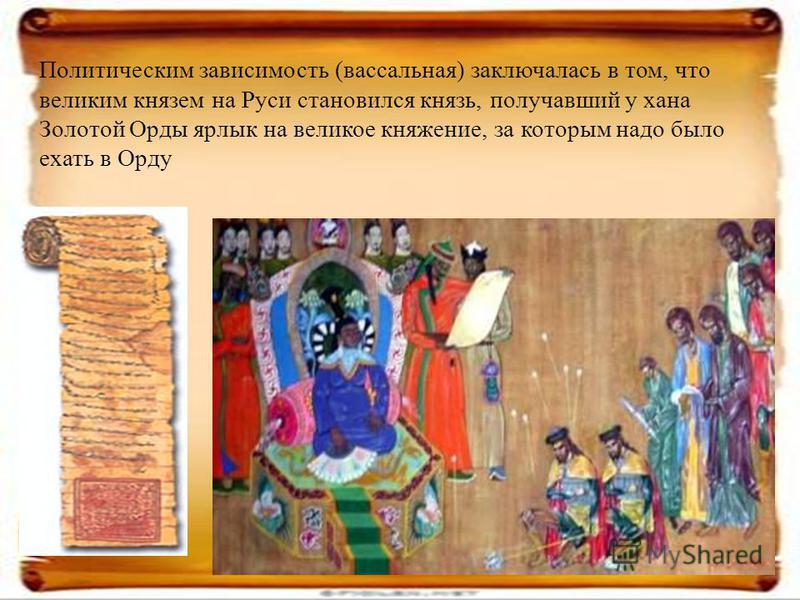 Политическим зависимость (вассальная) заключалась в том, что великим князем на Руси становился князь, получавший у хана Золотой Орды ярлык на великое княжение, за которым надо было ехать в Орду