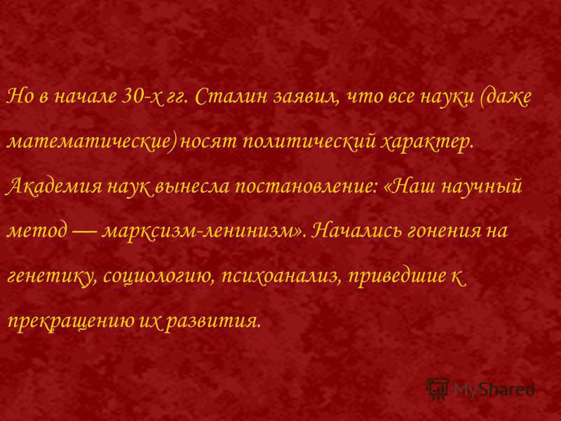 Но в начале 30-х гг. Сталин заявил, что все науки (даже математические) носят политический характер. Академия наук вынесла постановление: «Наш научный метод марксизм-ленинизм». Начались гонения на генетику, социологию, психоанализ, приведшие к прекра