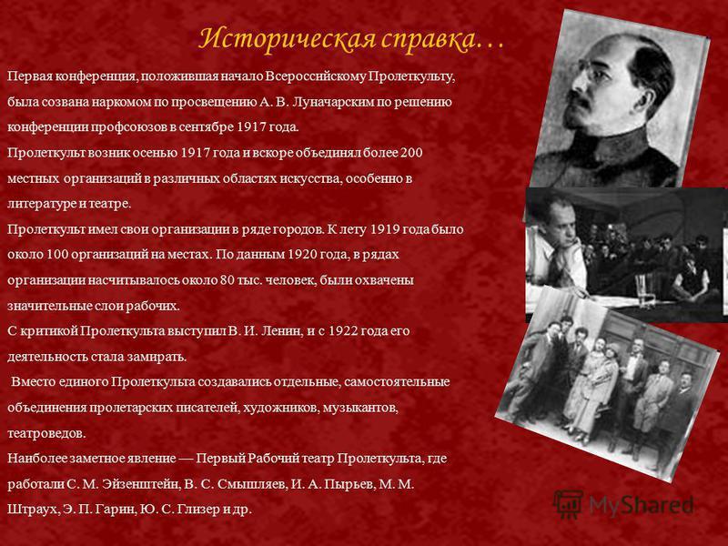 Первая конференция, положившая начало Всероссийскому Пролеткульту, была созвана наркомом по просвещению А. В. Луначарским по решению конференции профсоюзов в сентябре 1917 года. Пролеткульт возник осенью 1917 года и вскоре объединял более 200 местных