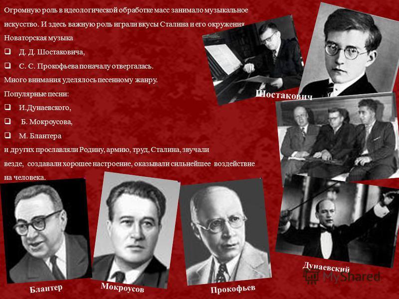 Огромную роль в идеологической обработке масс занимало музыкальное искусство. И здесь важную роль играли вкусы Сталина и его окружения. Новаторская музыка Д. Д. Шостаковича, С. С. Прокофьева поначалу отвергалась. Много внимания уделялось песенному жа