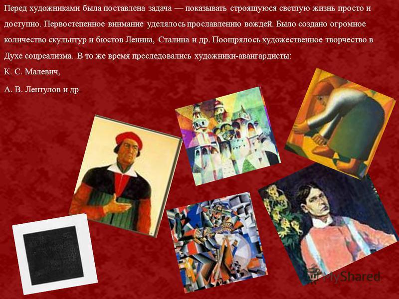 Перед художниками была поставлена задача показывать строящуюся светлую жизнь просто и доступно. Первостепенное внимание уделялось прославлению вождей. Было создано огромное количество скульптур и бюстов Ленина, Сталина и др. Поощрялось художественное