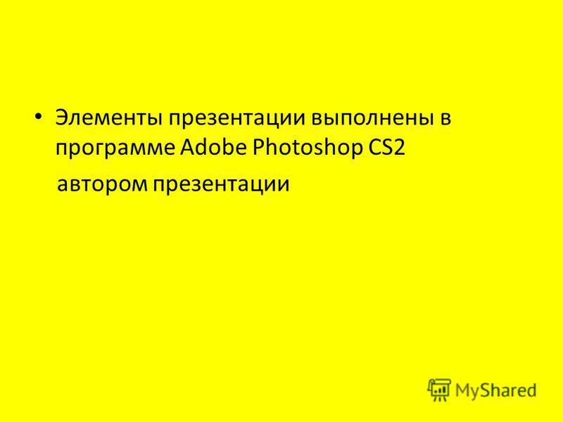 Элементы презентации выполнены в программе Adobe Photoshop CS2 автором презентации