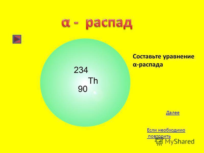 Далее Составьте уравнение α-распада Если необходимо повторить