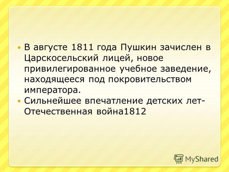 В августе 1811 года Пушкин зачислен в Царскосельский лицей, новое привилегированное учебное заведение, находящееся под покровительством императора. Сильнейшее впечатление детских лет- Отечественная война 1812