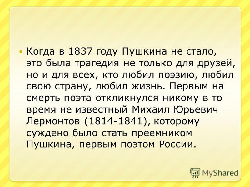Когда в 1837 году Пушкина не стало, это была трагедия не только для друзей, но и для всех, кто любил поэзию, любил свою страну, любил жизнь. Первым на смерть поэта откликнулся никому в то время не известный Михаил Юрьевич Лермонтов (1814-1841), котор