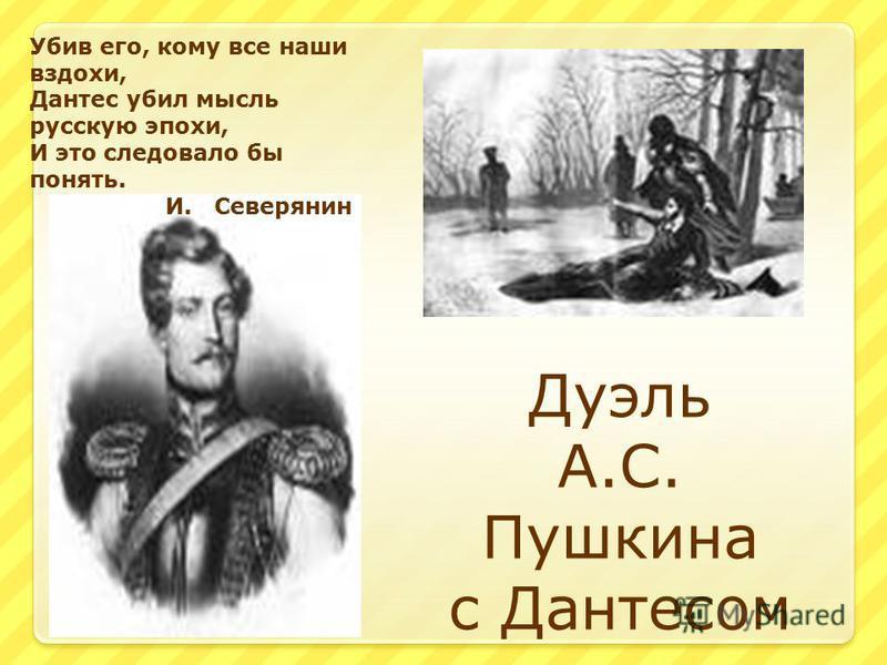 Дуэль А.С. Пушкина с Дантесом Убив его, кому все наши вздохи, Дантес убил мысль русскую эпохи, И это следовало бы понять. И. Северянин
