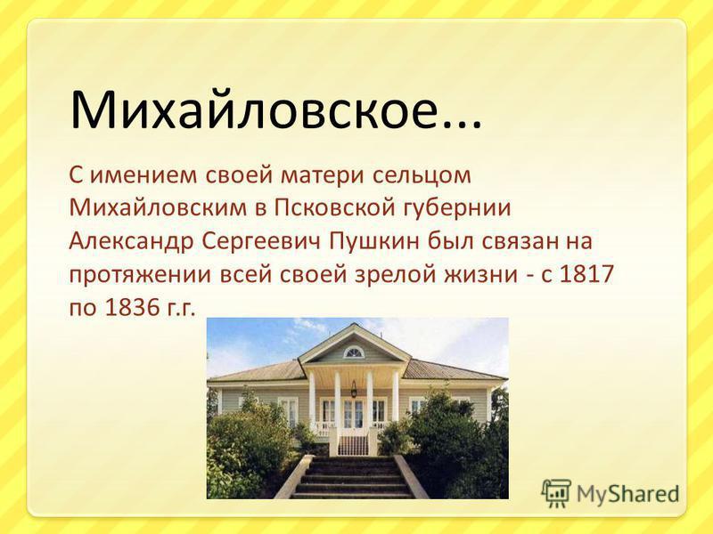 Михайловское... С имением своей матери сельцом Михайловским в Псковской губернии Александр Сергеевич Пушкин был связан на протяжении всей своей зрелой жизни - с 1817 по 1836 г.г.