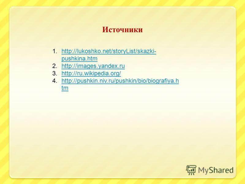 1.http://lukoshko.net/storyList/skazki- pushkina.htmhttp://lukoshko.net/storyList/skazki- pushkina.htm 2.http://images.yandex.ruhttp://images.yandex.ru 3.http://ru.wikipedia.org/http://ru.wikipedia.org/ 4.http://pushkin.niv.ru/pushkin/bio/biografiya.