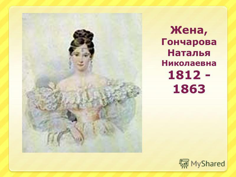 Жена, Гончарова Наталья Николаевна 1812 - 1863