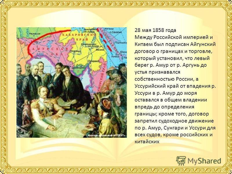 28 мая 1858 года Между Российской империей и Китаем был подписан Айгунский договор о границах и торговле, который установил, что левый берег р. Амур от р. Аргунь до устья признавался собственностью России, а Уссурийский край от впадения р. Уссури в р