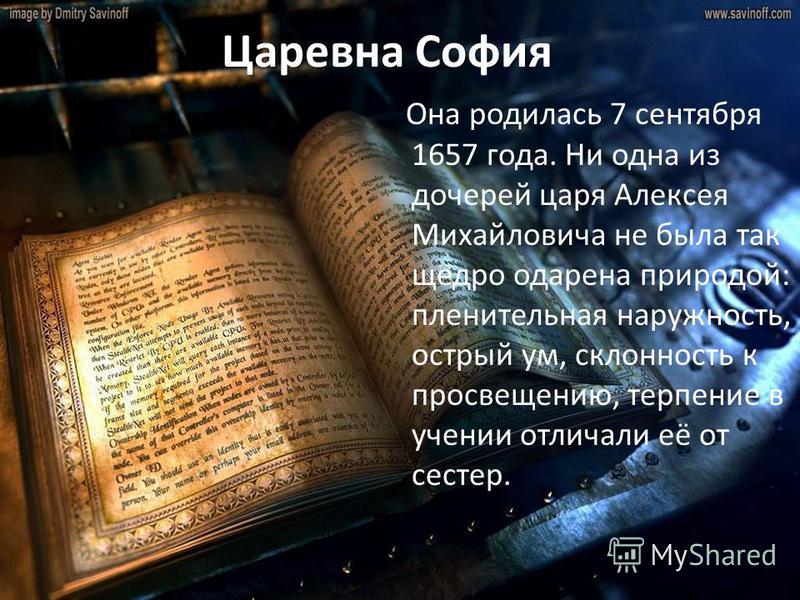 Царевна София Она родилась 7 сентября 1657 года. Ни одна из дочерей царя Алексея Михайловича не была так щедро одарена природой: пленительная наружность, острый ум, склонность к просвещению, терпение в учении отличали её от сестер.