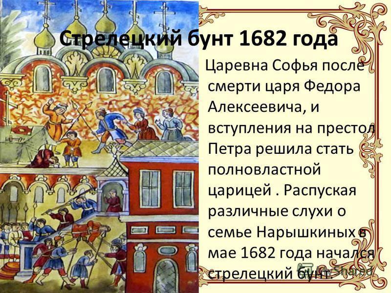 Стрелецкий бунт 1682 года Царевна Софья после смерти царя Федора Алексеевича, и вступления на престол Петра решила стать полновластной царицей. Распуская различные слухи о семье Нарышкиных в мае 1682 года начался стрелецкий бунт.