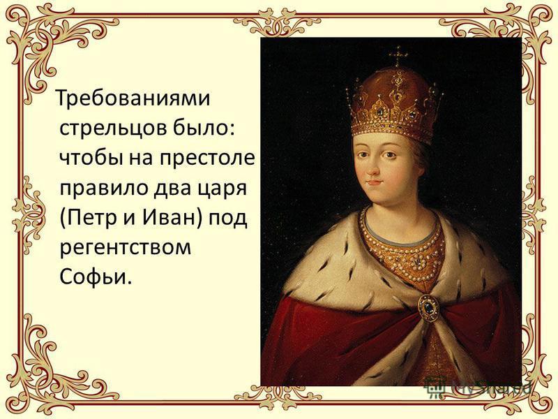 Требованиями стрельцов было: чтобы на престоле правило два царя (Петр и Иван) под регентством Софьи.