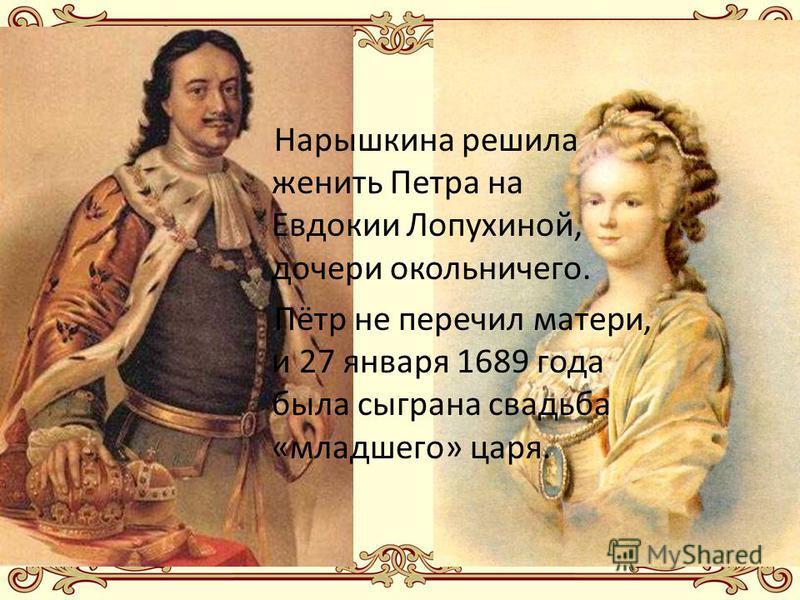 Нарышкина решила женить Петра на Евдокии Лопухиной, дочери окольничего. Пётр не перечил матери, и 27 января 1689 года была сыграна свадьба «младшего» царя.