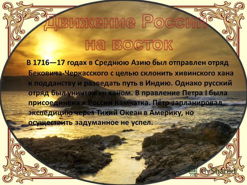 В 171617 годах в Среднюю Азию был отправлен отряд Бековича-Черкасского с целью склонить хивинского хана к подданству и разведать путь в Индию. Однако русский отряд был уничтожен ханом. В правление Петра I была присоединена к России Камчатка. Пётр зап