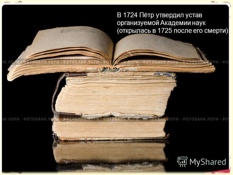 В 1724 Пётр утвердил устав организуемой Академии наук (открылась в 1725 после его смерти).