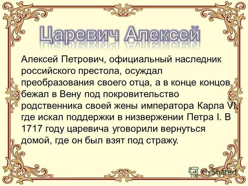 Алексей Петрович, официальный наследник российского престола, осуждал преобразования своего отца, а в конце концов бежал в Вену под покровительство родственника своей жены императора Карла VI, где искал поддержки в низвержении Петра I. В 1717 году ца