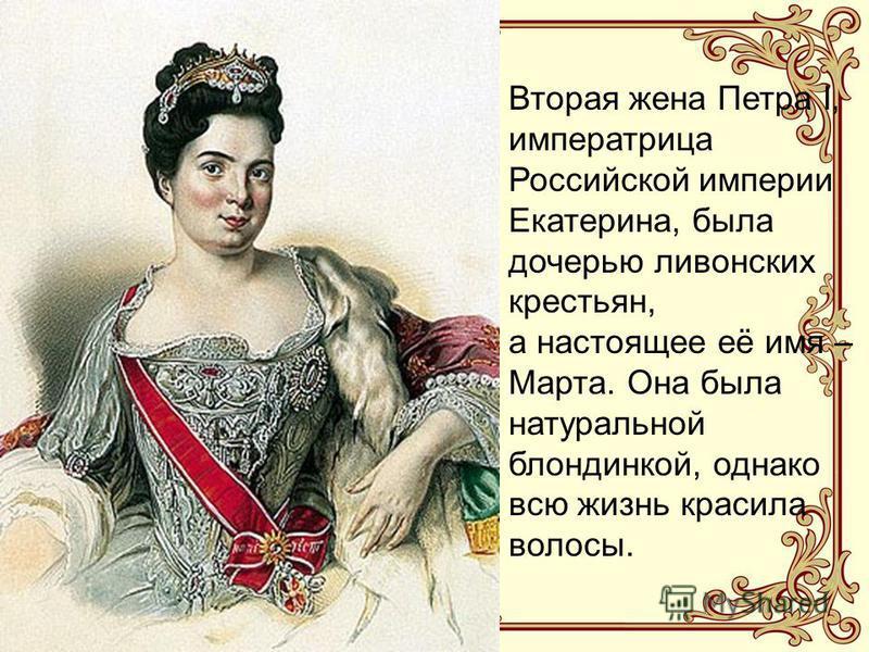 Вторая жена Петра I, императрица Российской империи Екатерина, была дочерью ливонских крестьян, а настоящее её имя – Марта. Она была натуральной блондинкой, однако всю жизнь красила волосы.