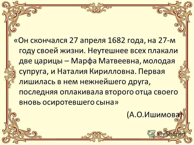 «Он скончался 27 апреля 1682 года, на 27-м году своей жизни. Неутешнее всех плакали две царицы – Марфа Матвеевна, молодая супруга, и Наталия Кирилловна. Первая лишилась в нем нежнейшего друга, последняя оплакивала второго отца своего вновь осиротевше