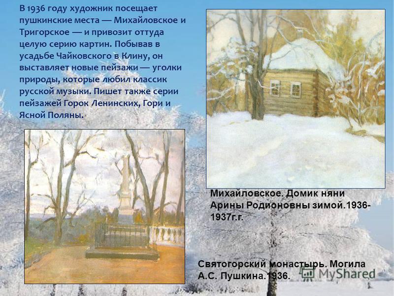 В 1936 году художник посещает пушкинские места Михайловское и Тригорское и привозит оттуда целую серию картин. Побывав в усадьбе Чайковского в Клину, он выставляет новые пейзажи уголки природы, которые любил классик русской музыки. Пишет также серии
